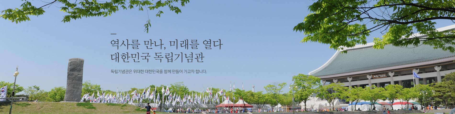 역사를만나, 미래를열다. 대한민국 독립기념관. 독립기념관은 위대한 대한민국을 함께 만들어가고자 합니다.