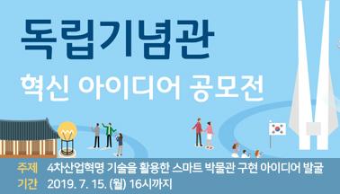 독립기념관 혁신 아이디어 공모전 개최 주제 : 4차산업혁명 기술을 활용한 스마트 박물관 구현 아이디어 발굴 기간 : 2019.7.15.(월) 16시까지