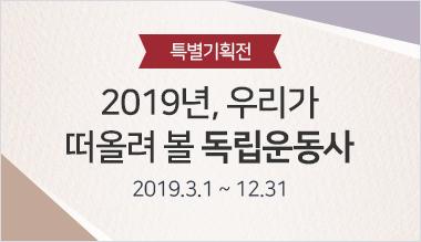 특별기획전 2019년 우리가 떠올려 볼 독립운동사 (2019.3.1 ~ 12.31)